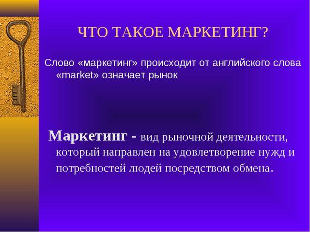 ЧТО ТАКОЕ МАРКЕТИНГ? Слово «маркетинг» происходит от английского слова «marke...