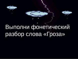 Выполни фонетический разбор слова «Гроза»