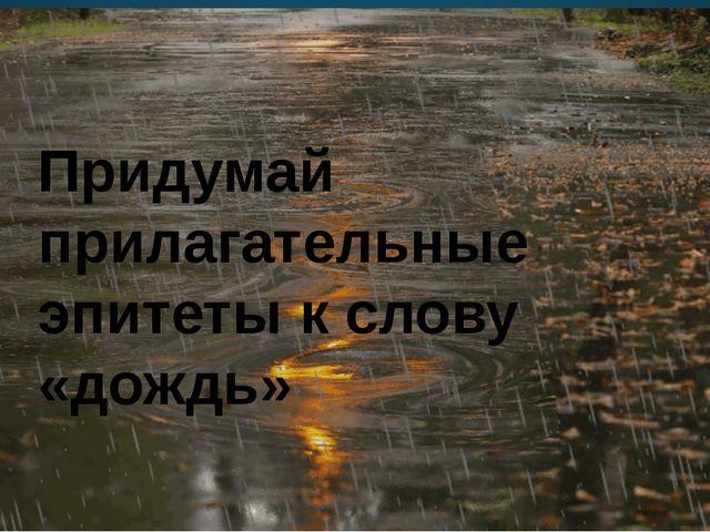Придумай прилагательные эпитеты к слову «дождь»