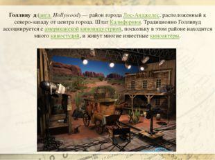 Голливу́д(англ.Hollywood)— район городаЛос-Анджелес, расположенный к севе