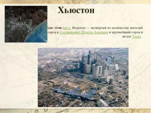 Хью́стон(англ.Houston)— четвёртый по количеству жителей город вСоединённы