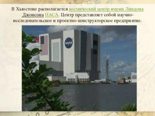 В Хьюстоне располагаетсякосмический центр имени Линдона ДжонсонаНАСА. Центр