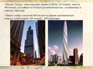 «Уиллис-Тауэр»- самое высокое здание в США( 110 этажей , высота 443 метра), с