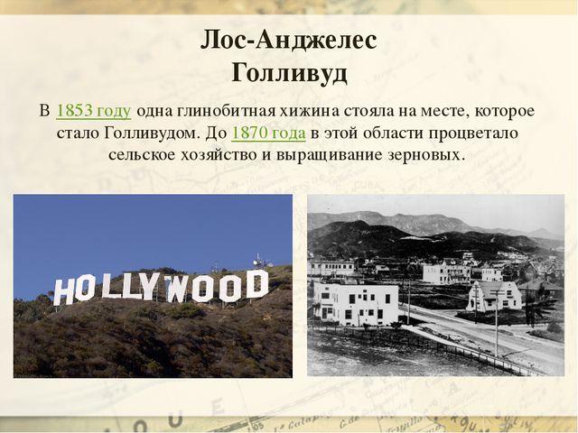 В1853 годуодна глинобитная хижина стояла на месте, которое стало Голливудом...