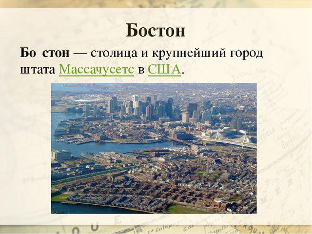 Бо́стон— столица и крупнейший город штата МассачусетсвСША. Бостон
