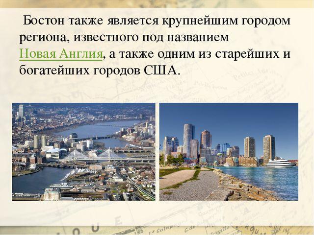 Бостон также является крупнейшим городом региона, известного под названиемН...