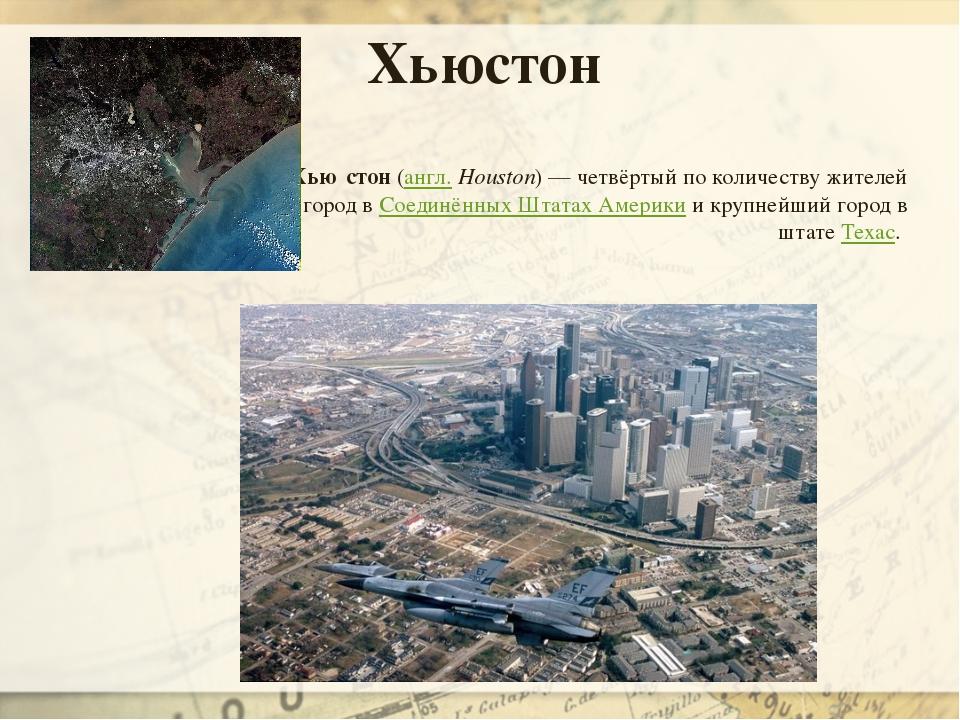Хью́стон(англ.Houston)— четвёртый по количеству жителей город вСоединённы...