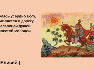 Помолясь усердно Богу, Отправляется в дорогу За красавицей душой, За невестой
