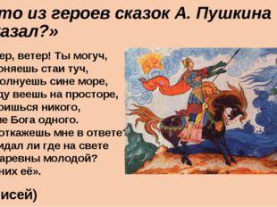 Кто из героев сказок А. Пушкина сказал?» «Ветер, ветер! Ты могуч, Ты гоняешь