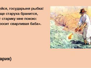 «Смилуйся, государыня рыбка! Ещё пуще старуха бранится, Не даёт старику мне п