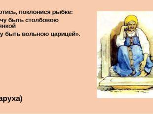 «Воротись, поклонися рыбке: Не хочу быть столбовою дворянкой А хочу быть воль