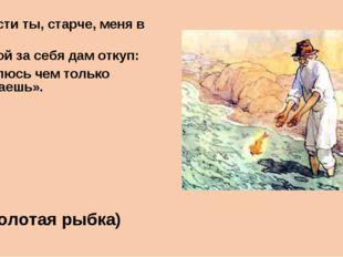 «Отпусти ты, старче, меня в море! Дорогой за себя дам откуп: Откуплюсь чем то