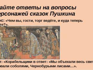 Дайте ответы на вопросы персонажей сказок Пушкина Вопрос: «Чем вы, гости, то