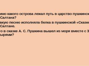 20. Мимо какого острова лежал путь в царство пушкинского царя Салтана? 21. К