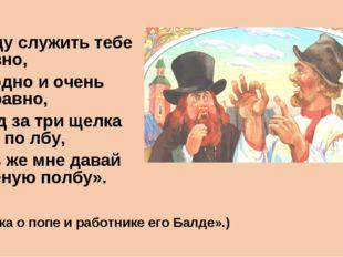 «Буду служить тебе славно, Усердно и очень исправно, В год за три щелка тебе
