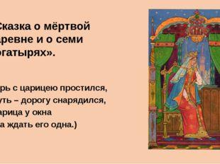 ( Царь с царицею простился, В путь – дорогу снарядился, И царица у окна Села