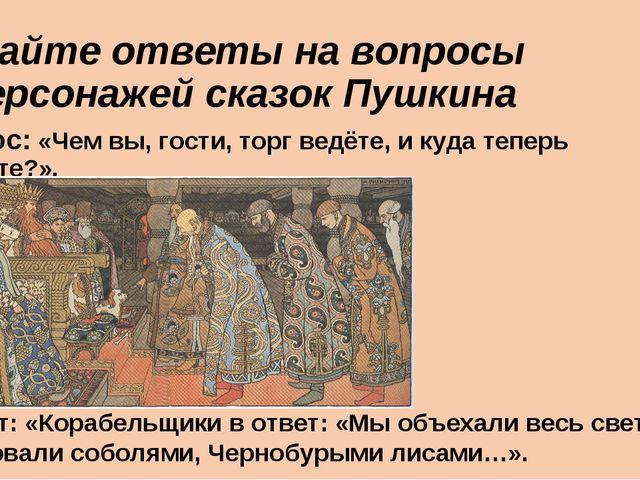 Дайте ответы на вопросы персонажей сказок Пушкина Вопрос: «Чем вы, гости, то...