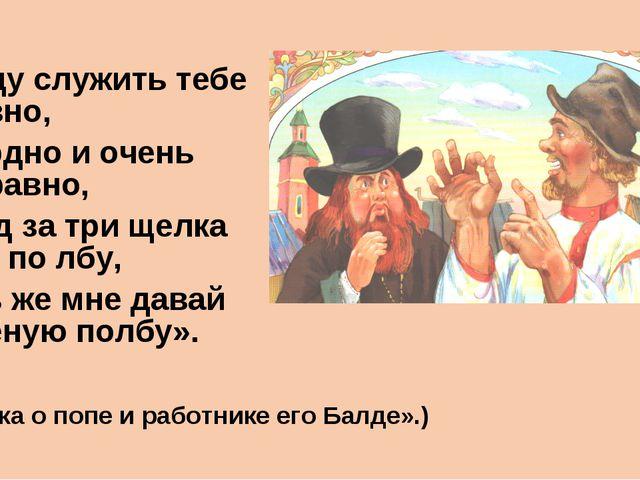 «Буду служить тебе славно, Усердно и очень исправно, В год за три щелка тебе...