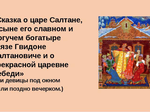 ( Три девицы под окном Пряли поздно вечерком.) «Сказка о царе Салтане, о сыне...