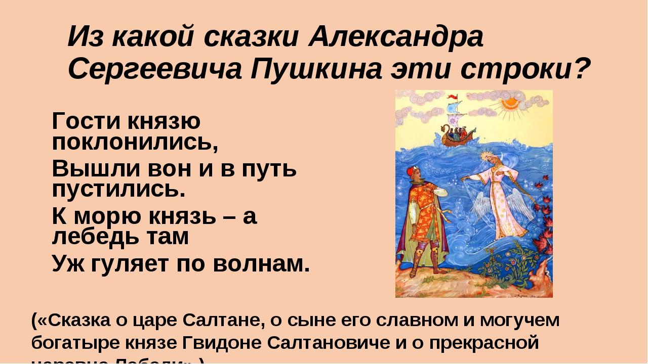 Из какой сказки Александра Сергеевича Пушкина эти строки? Гости князю поклони...