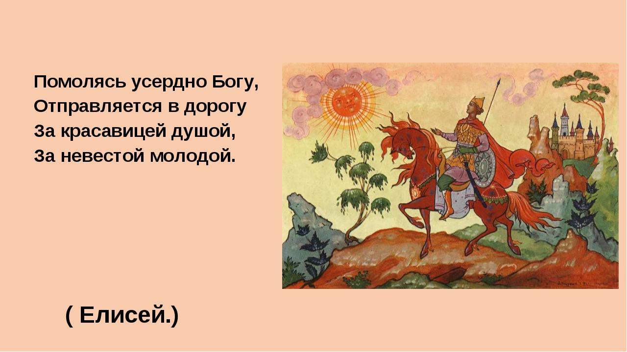 Помолясь усердно Богу, Отправляется в дорогу За красавицей душой, За невестой...