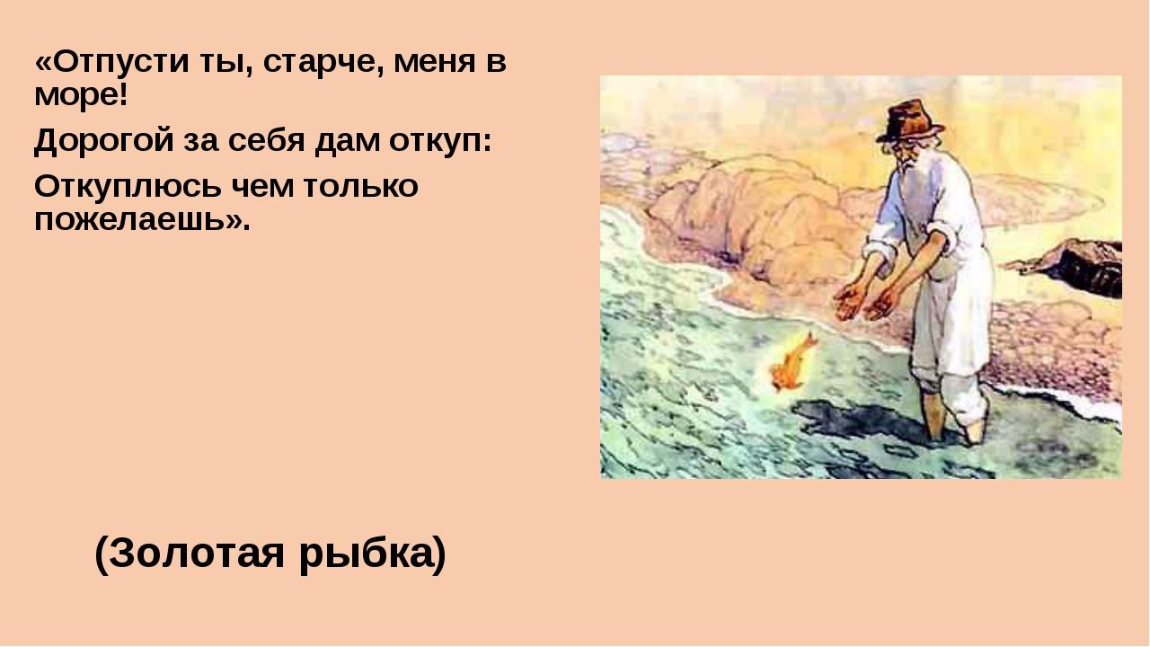«Отпусти ты, старче, меня в море! Дорогой за себя дам откуп: Откуплюсь чем то...