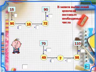 В записи вычислений цепочкой поставьте необходимые числа – 90 : + 15 18 72 90