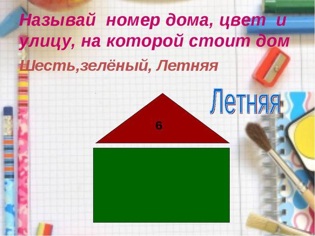 Называй номер дома, цвет и улицу, на которой стоит дом 6 Шесть,зелёный, Летняя