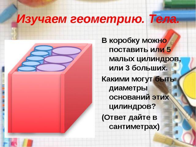 Изучаем геометрию. Тела. В коробку можно поставить или 5 малых цилиндров, или...