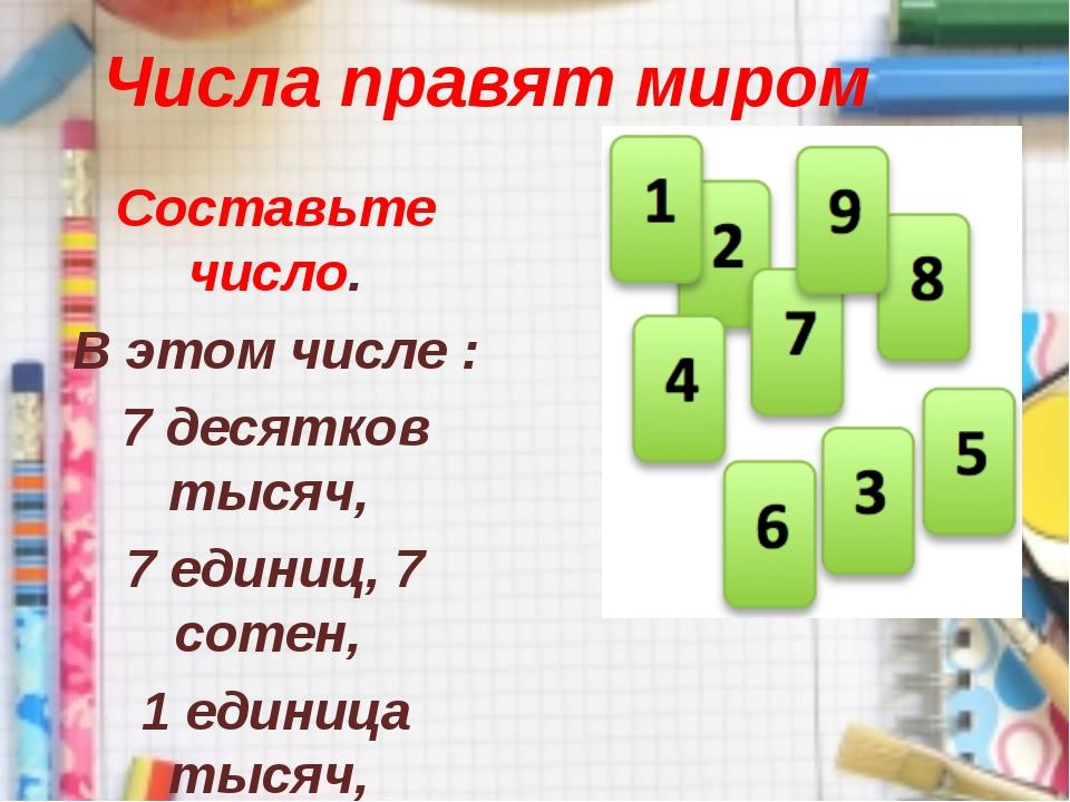 Числа правят миром Составьте число. В этом числе : 7 десятков тысяч, 7 единиц...