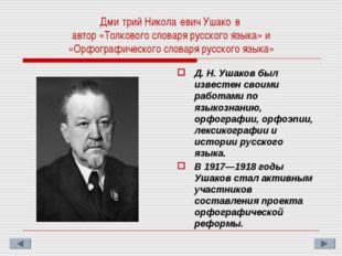 Дми́трий Никола́евич Ушако́в автор «Толкового словаря русского языка» и «Орфо