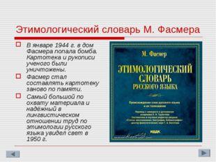 Этимологический словарь М. Фасмера В январе 1944 г. в дом Фасмера попала бомб