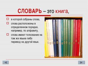 СЛОВАРЬ – это книга, в которой собраны слова, слова расположены в определенно