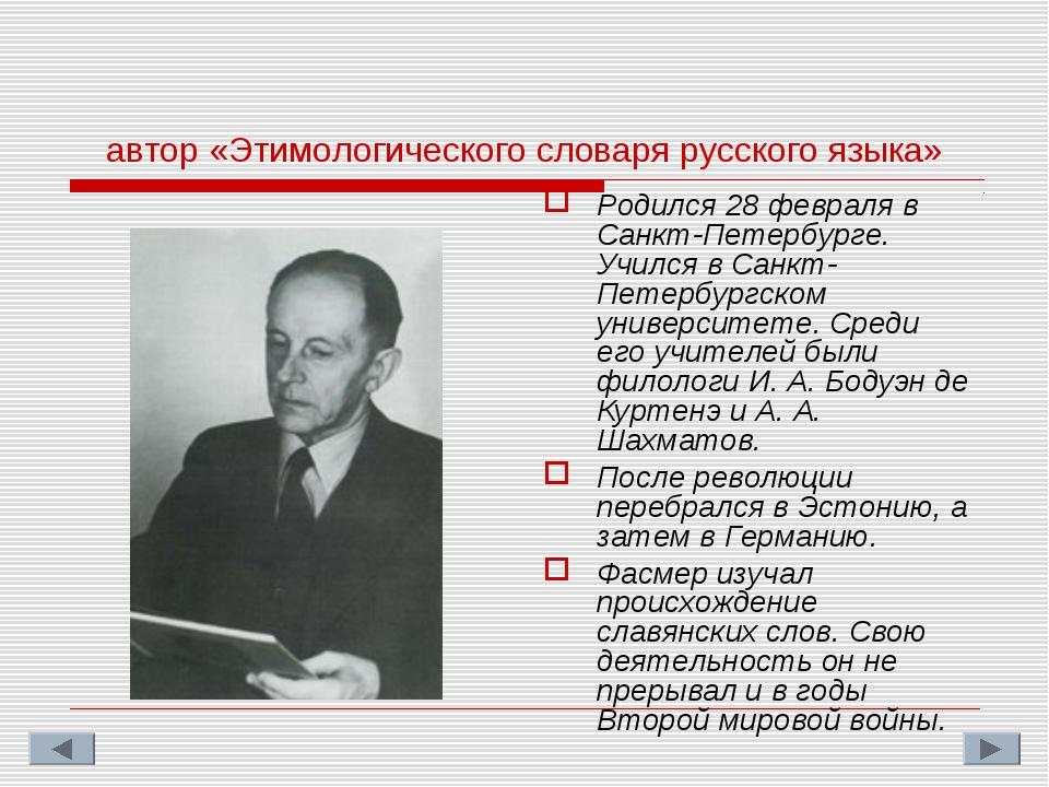 Макс Ю́лиус Фри́дрих Фа́смер автор «Этимологического словаря русского языка»...