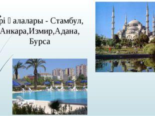 Ірі қалалары - Стамбул, Анкара,Измир,Адана, Бурса