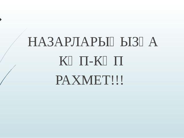 НАЗАРЛАРЫҢЫЗҒА КӨП-КӨП РАХМЕТ!!!