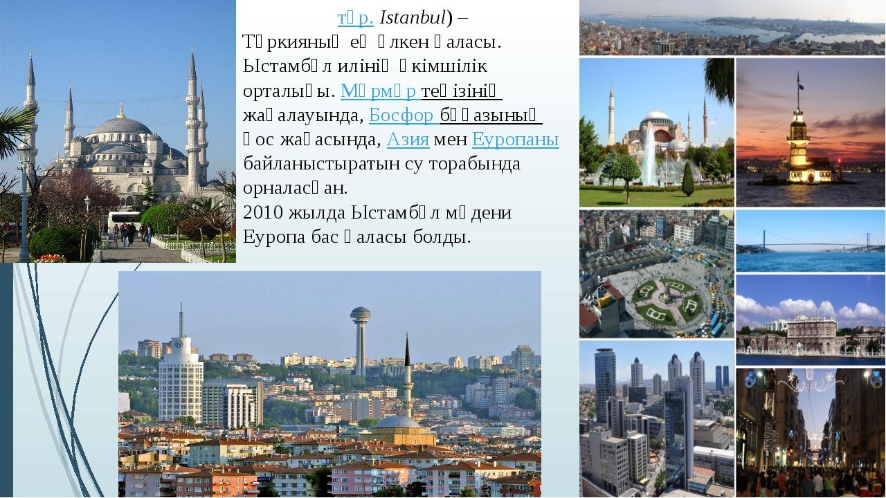 Стамбұ́л (түр. Istanbul) – Түркияның ең үлкен қаласы. Ыстамбұл илінің әкімшіл...
