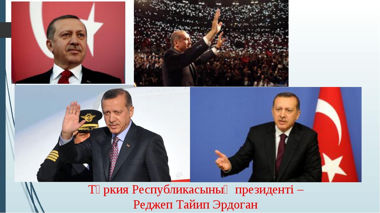 Түркия Республикасының президенті – Реджеп Тайип Эрдоган