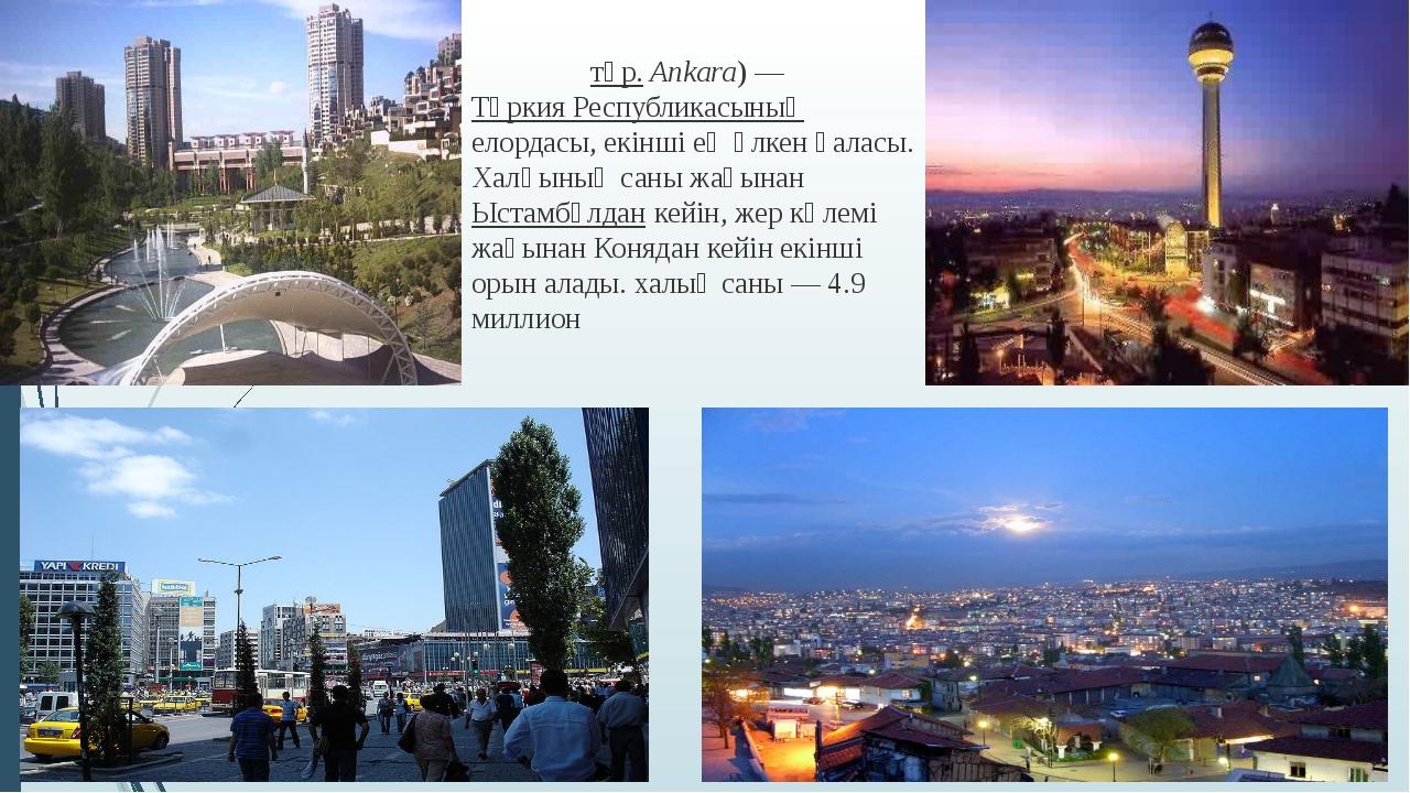 Анкара́ (түр. Ankara) — Түркия Республикасының елордасы, екінші ең үлкен қала...