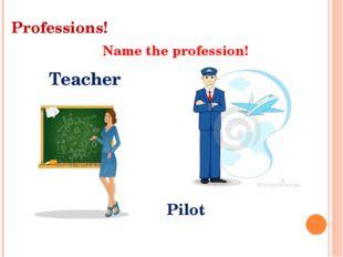 Professions! Name the profession! Teacher Pilot