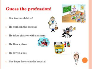 Guess the profession! She teaches children! He works in the hospital. He take