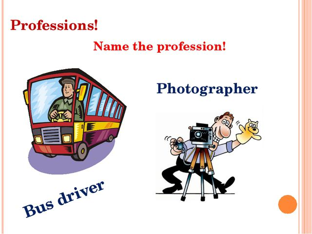 Professions! Name the profession! Bus driver Photographer