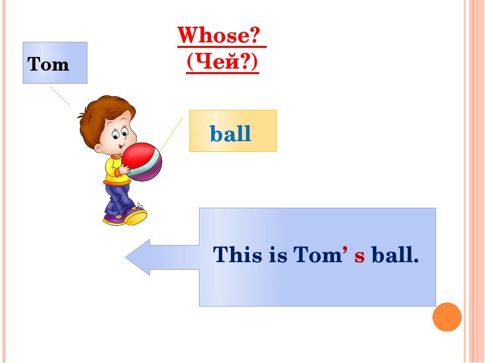 Whose? (Чей?) ball Tom This is Tom' s ball.
