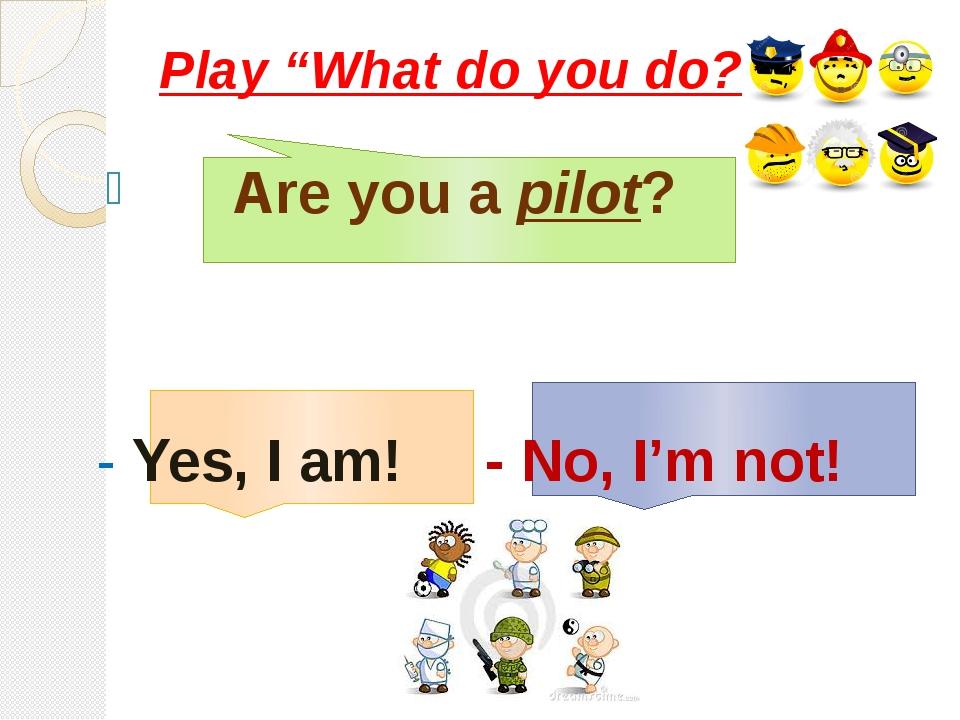 """Are you a pilot? - Yes, I am! - No, I'm not! Play """"What do you do?"""""""