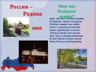 Россия – Родина моя Что мы Родиной зовём? Дом, где мы с тобой живём, И берёзк
