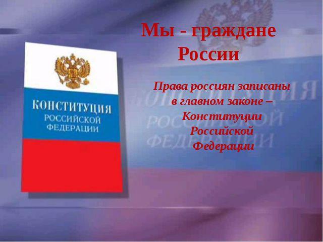 Мы - граждане России Права россиян записаны в главном законе – Конституции Ро...