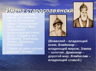 Имена старославянские (Всеволод – владеющий всем; Владимир – владеющий миром;