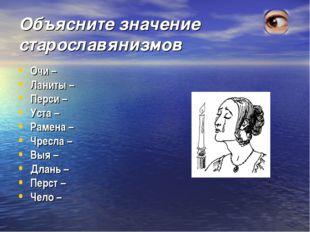 Объясните значение старославянизмов Очи – Ланиты – Перси – Уста – Рамена – Чр