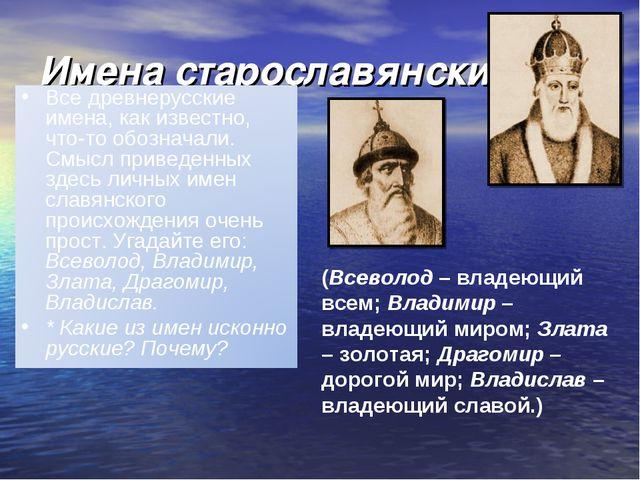 Имена старославянские (Всеволод – владеющий всем; Владимир – владеющий миром;...