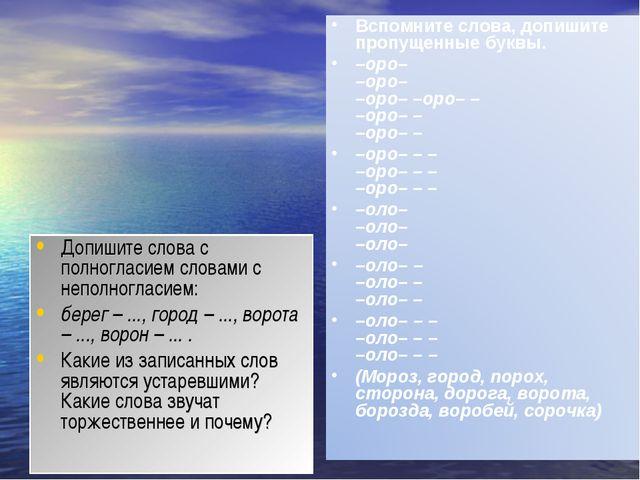 Допишите слова с полногласием словами с неполногласием: берег – ..., город –...